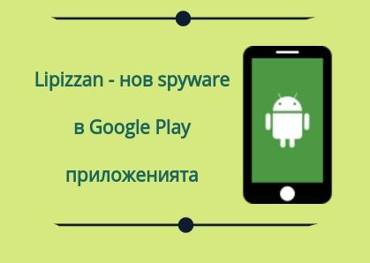 Lipizzan - Google откри и блокира нов spyware на поне 20 apps от Google Play