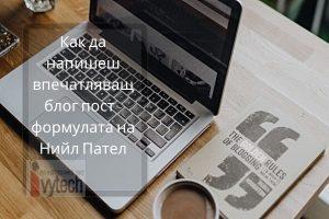 Как да напишеш впечатляващ блог пост - формулата на Нийл Пател