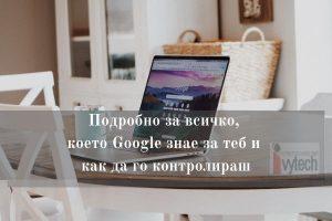 Подробно за всичко, което Google знае за теб и как да го контролираш 1
